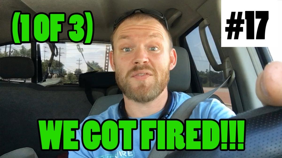 Episode 17 - WE GOT FIRED!!! (Part 1 of 3)